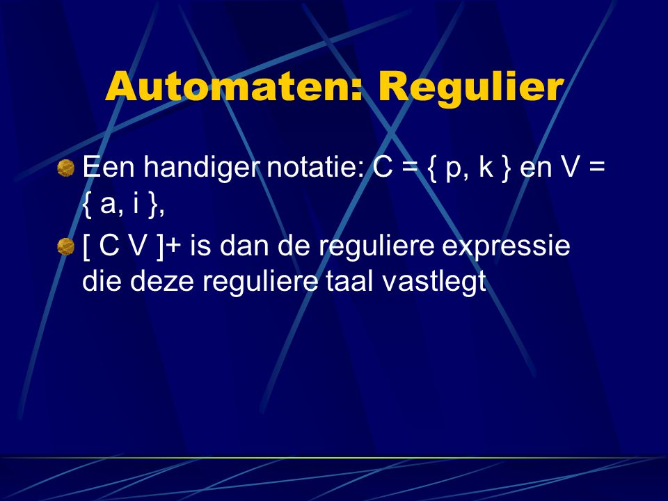 Automaten: Regulier Een handiger notatie: C = { p, k } en V = { a, i }, [ C V ]+ is dan de reguliere expressie die deze reguliere taal vastlegt.
